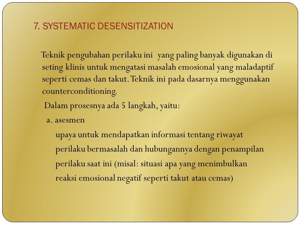 7. SYSTEMATIC DESENSITIZATION Teknik pengubahan perilaku ini yang paling banyak digunakan di seting klinis untuk mengatasi masalah emosional yang mala