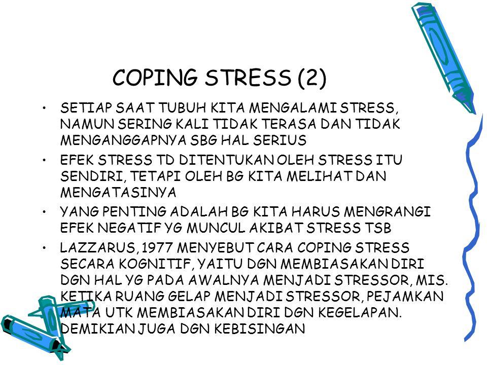 COPING STRESS (2) SETIAP SAAT TUBUH KITA MENGALAMI STRESS, NAMUN SERING KALI TIDAK TERASA DAN TIDAK MENGANGGAPNYA SBG HAL SERIUS EFEK STRESS TD DITENTUKAN OLEH STRESS ITU SENDIRI, TETAPI OLEH BG KITA MELIHAT DAN MENGATASINYA YANG PENTING ADALAH BG KITA HARUS MENGRANGI EFEK NEGATIF YG MUNCUL AKIBAT STRESS TSB LAZZARUS, 1977 MENYEBUT CARA COPING STRESS SECARA KOGNITIF, YAITU DGN MEMBIASAKAN DIRI DGN HAL YG PADA AWALNYA MENJADI STRESSOR, MIS.