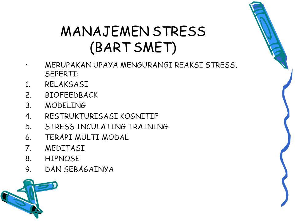 MANAJEMEN STRESS (BART SMET) MERUPAKAN UPAYA MENGURANGI REAKSI STRESS, SEPERTI: 1.RELAKSASI 2.BIOFEEDBACK 3.MODELING 4.RESTRUKTURISASI KOGNITIF 5.STRESS INCULATING TRAINING 6.TERAPI MULTI MODAL 7.MEDITASI 8.HIPNOSE 9.DAN SEBAGAINYA
