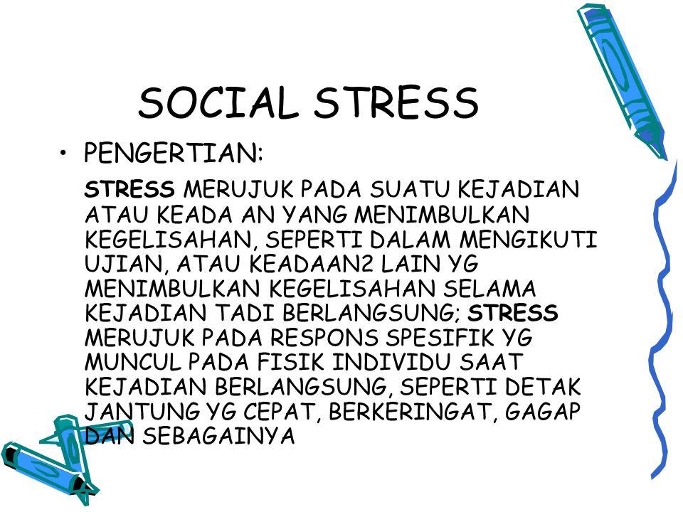 SOCIAL STRESS PENGERTIAN: STRESS MERUJUK PADA SUATU KEJADIAN ATAU KEADA AN YANG MENIMBULKAN KEGELISAHAN, SEPERTI DALAM MENGIKUTI UJIAN, ATAU KEADAAN2 LAIN YG MENIMBULKAN KEGELISAHAN SELAMA KEJADIAN TADI BERLANGSUNG; STRESS MERUJUK PADA RESPONS SPESIFIK YG MUNCUL PADA FISIK INDIVIDU SAAT KEJADIAN BERLANGSUNG, SEPERTI DETAK JANTUNG YG CEPAT, BERKERINGAT, GAGAP DAN SEBAGAINYA