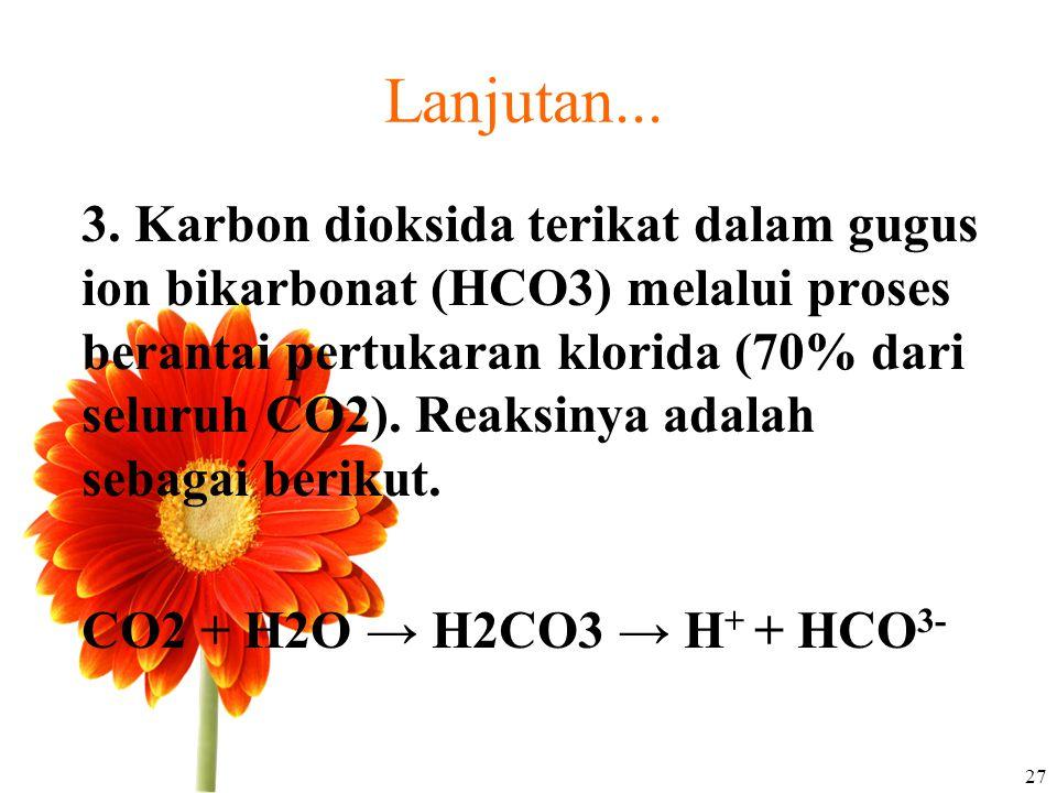 Lanjutan... 3. Karbon dioksida terikat dalam gugus ion bikarbonat (HCO3) melalui proses berantai pertukaran klorida (70% dari seluruh CO2). Reaksinya