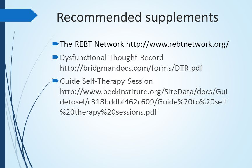 Recommended supplements  The REBT Network http://www.rebtnetwork.org/  Dysfunctional Thought Record http://bridgmandocs.com/forms/DTR.pdf  Guide Self-Therapy Session http://www.beckinstitute.org/SiteData/docs/Gui detosel/c318bddbf462c609/Guide%20to%20self %20therapy%20sessions.pdf