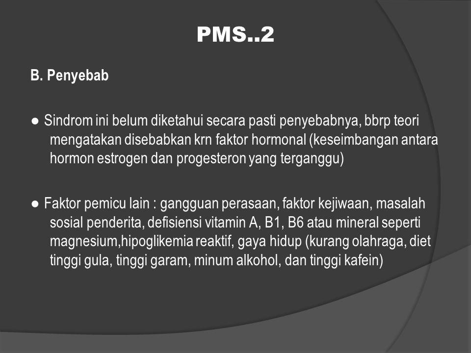 PMS..2 B. Penyebab ● Sindrom ini belum diketahui secara pasti penyebabnya, bbrp teori mengatakan disebabkan krn faktor hormonal (keseimbangan antara h