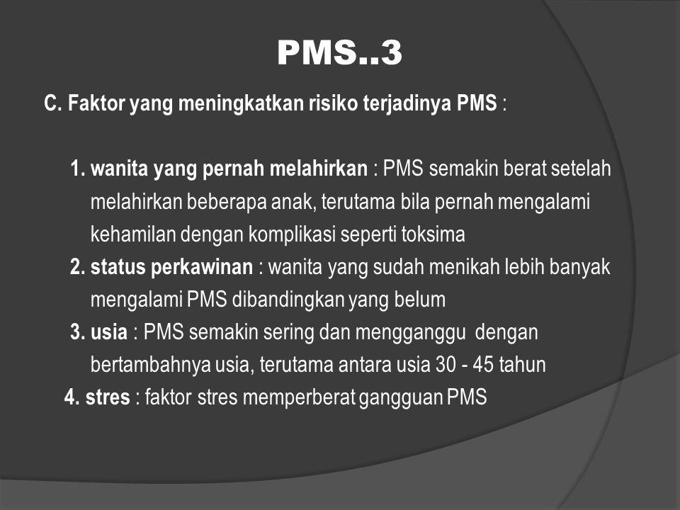PMS..3 C. Faktor yang meningkatkan risiko terjadinya PMS : 1. wanita yang pernah melahirkan : PMS semakin berat setelah melahirkan beberapa anak, teru