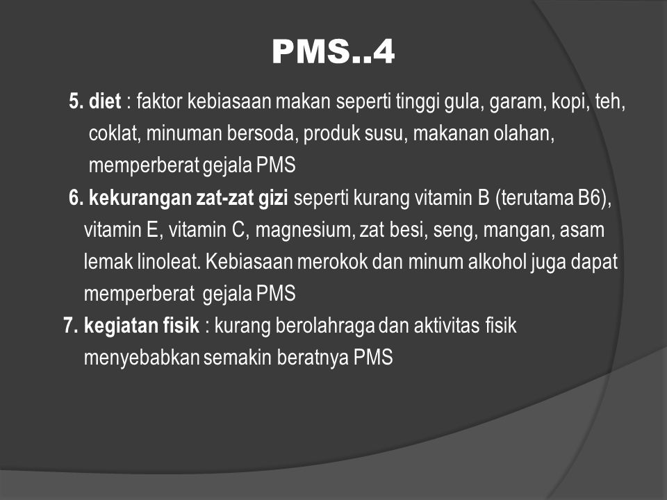 PMS..4 5. diet : faktor kebiasaan makan seperti tinggi gula, garam, kopi, teh, coklat, minuman bersoda, produk susu, makanan olahan, memperberat gejal
