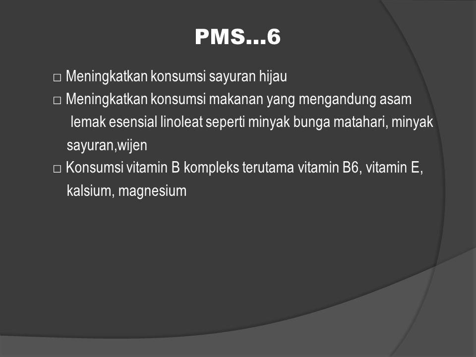 PMS…6 □ Meningkatkan konsumsi sayuran hijau □ Meningkatkan konsumsi makanan yang mengandung asam lemak esensial linoleat seperti minyak bunga matahari
