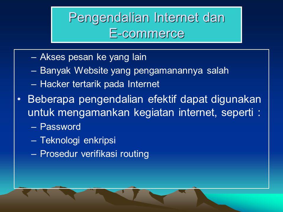 Pengendalian Internet dan E-commerce –Akses pesan ke yang lain –Banyak Website yang pengamanannya salah –Hacker tertarik pada Internet Beberapa pengendalian efektif dapat digunakan untuk mengamankan kegiatan internet, seperti : –Password –Teknologi enkripsi –Prosedur verifikasi routing