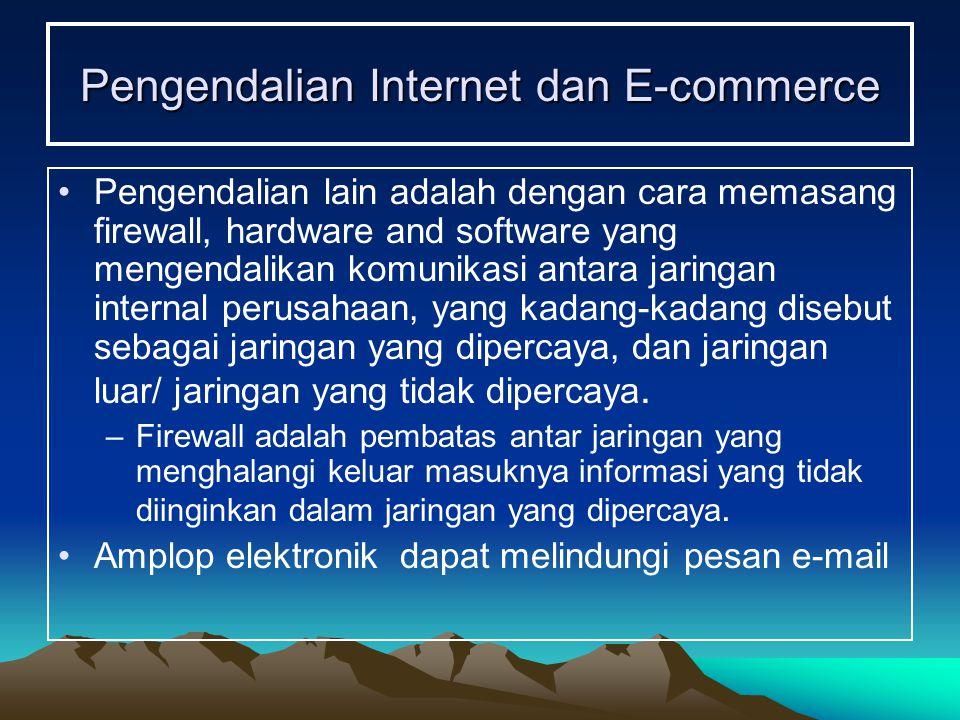 Pengendalian Internet dan E-commerce Pengendalian lain adalah dengan cara memasang firewall, hardware and software yang mengendalikan komunikasi antara jaringan internal perusahaan, yang kadang-kadang disebut sebagai jaringan yang dipercaya, dan jaringan luar/ jaringan yang tidak dipercaya.