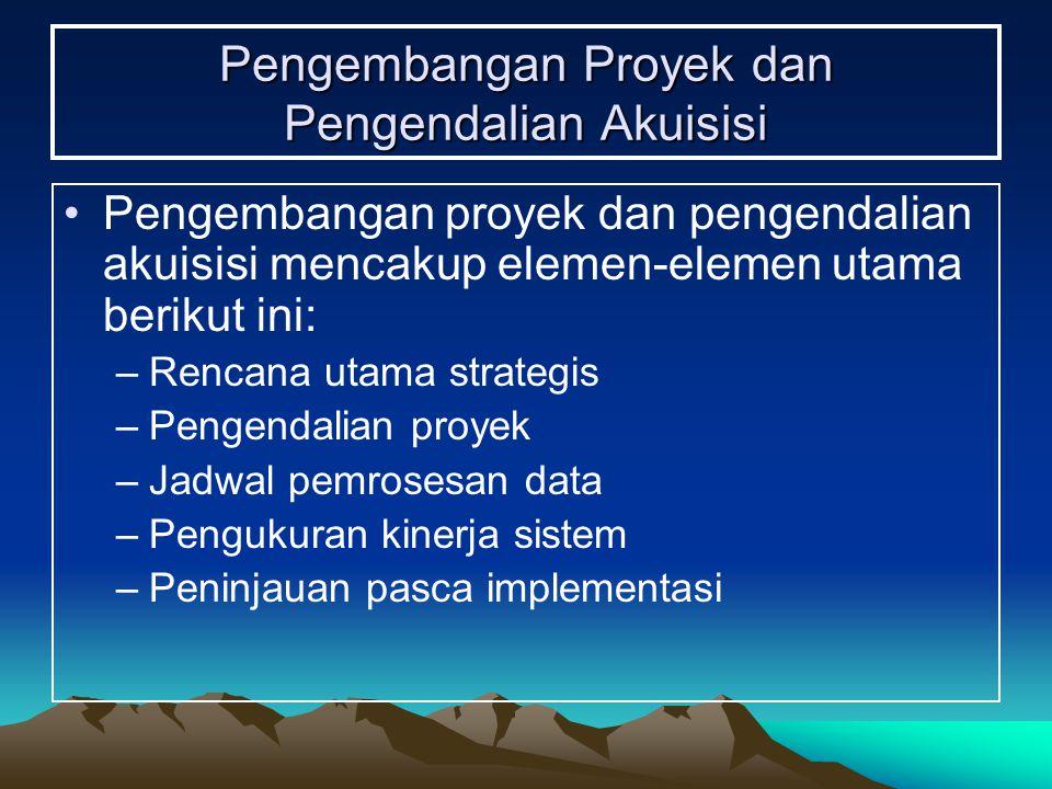 Pengembangan Proyek dan Pengendalian Akuisisi Pengembangan proyek dan pengendalian akuisisi mencakup elemen-elemen utama berikut ini: –Rencana utama strategis –Pengendalian proyek –Jadwal pemrosesan data –Pengukuran kinerja sistem –Peninjauan pasca implementasi