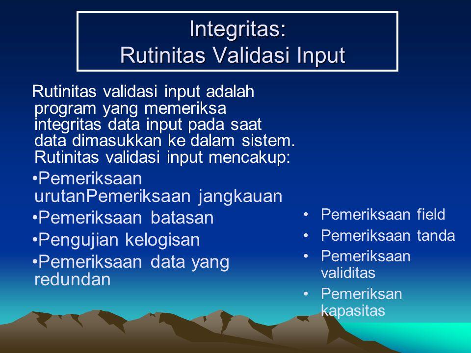 Integritas: Rutinitas Validasi Input Rutinitas validasi input adalah program yang memeriksa integritas data input pada saat data dimasukkan ke dalam sistem.
