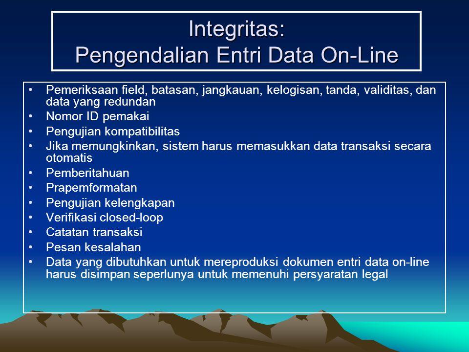 Integritas: Pengendalian Entri Data On-Line Pemeriksaan field, batasan, jangkauan, kelogisan, tanda, validitas, dan data yang redundan Nomor ID pemakai Pengujian kompatibilitas Jika memungkinkan, sistem harus memasukkan data transaksi secara otomatis Pemberitahuan Prapemformatan Pengujian kelengkapan Verifikasi closed-loop Catatan transaksi Pesan kesalahan Data yang dibutuhkan untuk mereproduksi dokumen entri data on-line harus disimpan seperlunya untuk memenuhi persyaratan legal