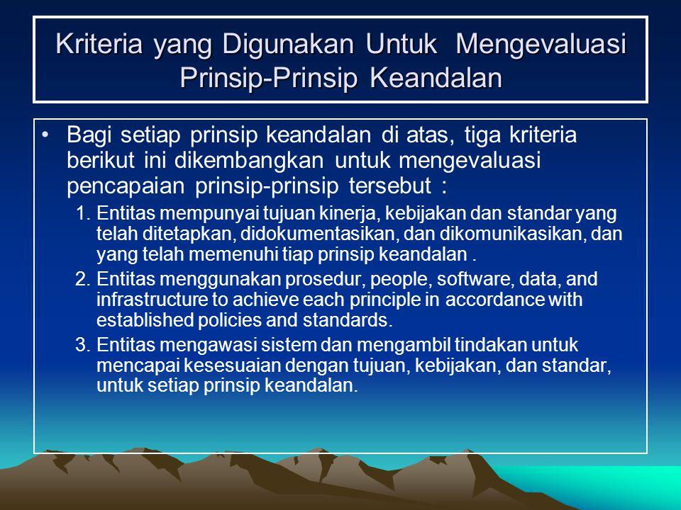 Kriteria yang Digunakan Untuk Mengevaluasi Prinsip-Prinsip Keandalan Bagi setiap prinsip keandalan di atas, tiga kriteria berikut ini dikembangkan untuk mengevaluasi pencapaian prinsip-prinsip tersebut : 1.Entitas mempunyai tujuan kinerja, kebijakan dan standar yang telah ditetapkan, didokumentasikan, dan dikomunikasikan, dan yang telah memenuhi tiap prinsip keandalan.