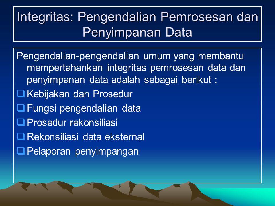Integritas: Pengendalian Pemrosesan dan Penyimpanan Data Pengendalian-pengendalian umum yang membantu mempertahankan integritas pemrosesan data dan penyimpanan data adalah sebagai berikut :  Kebijakan dan Prosedur  Fungsi pengendalian data  Prosedur rekonsiliasi  Rekonsiliasi data eksternal  Pelaporan penyimpangan