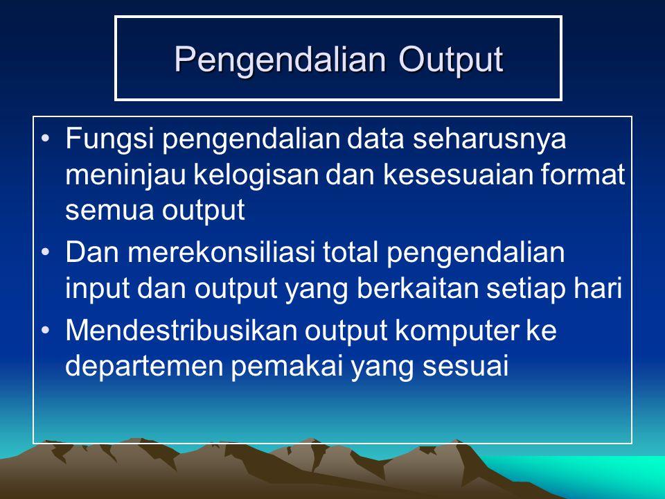 Pengendalian Output Fungsi pengendalian data seharusnya meninjau kelogisan dan kesesuaian format semua output Dan merekonsiliasi total pengendalian input dan output yang berkaitan setiap hari Mendestribusikan output komputer ke departemen pemakai yang sesuai