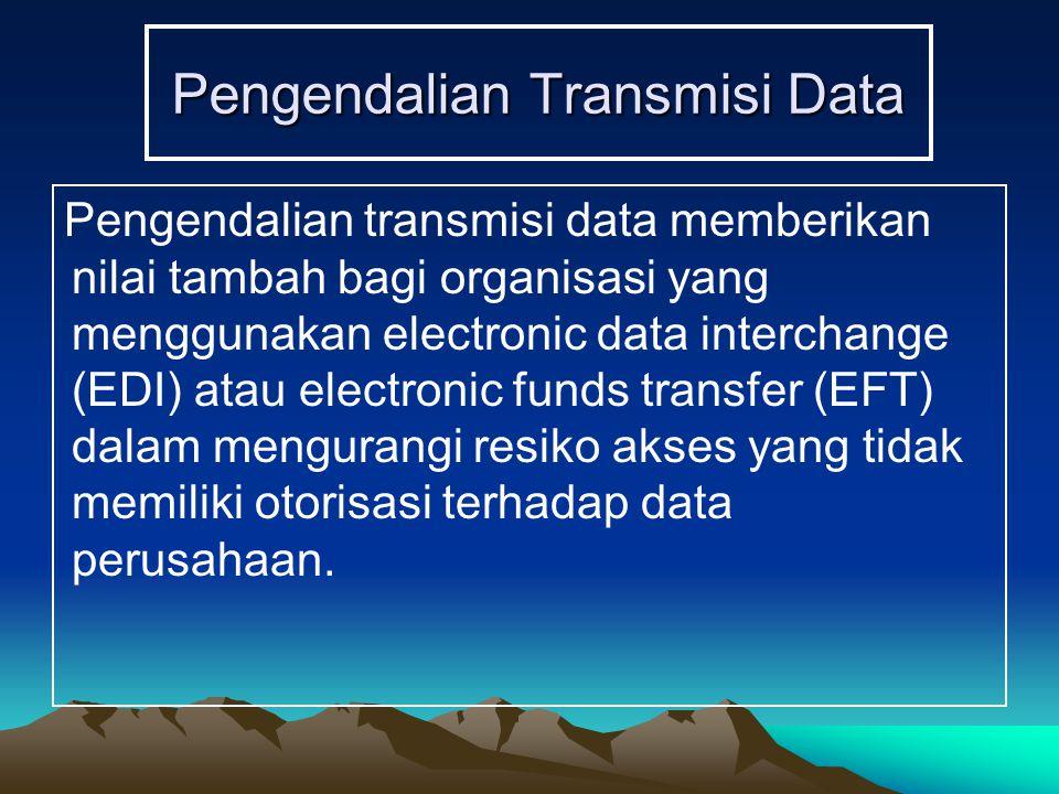 Pengendalian Transmisi Data Pengendalian transmisi data memberikan nilai tambah bagi organisasi yang menggunakan electronic data interchange (EDI) atau electronic funds transfer (EFT) dalam mengurangi resiko akses yang tidak memiliki otorisasi terhadap data perusahaan.