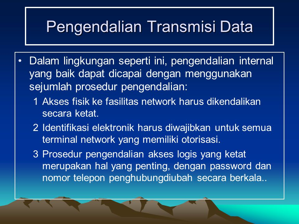 Pengendalian Transmisi Data Dalam lingkungan seperti ini, pengendalian internal yang baik dapat dicapai dengan menggunakan sejumlah prosedur pengendalian: 1Akses fisik ke fasilitas network harus dikendalikan secara ketat.
