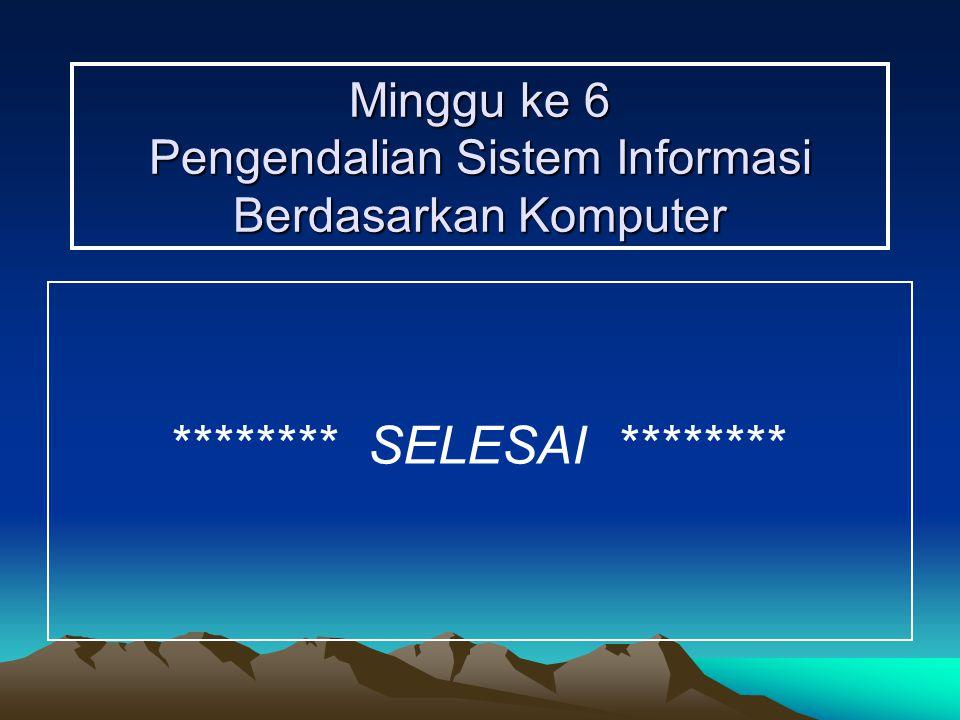 Minggu ke 6 Pengendalian Sistem Informasi Berdasarkan Komputer ******** SELESAI ********