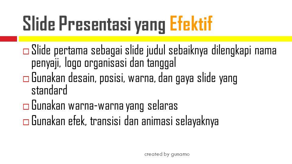  Batasi informasi pada esensi (intisari)  Batasi jumlah slide (tidak lebih dari 12 slide untuk presentasi 10 menitan)  Jangan sajikan slide yang sulit dibaca created by gunarno Slide Presentasi yang Efektif