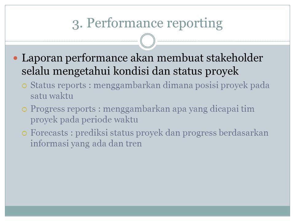 3. Performance reporting Laporan performance akan membuat stakeholder selalu mengetahui kondisi dan status proyek  Status reports : menggambarkan dim