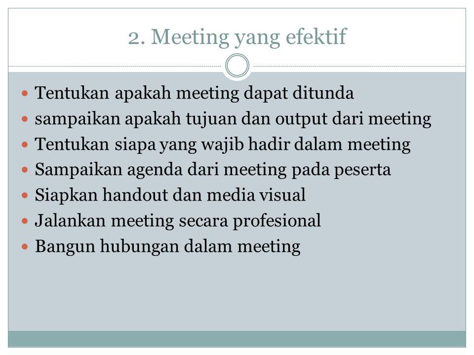 2. Meeting yang efektif Tentukan apakah meeting dapat ditunda sampaikan apakah tujuan dan output dari meeting Tentukan siapa yang wajib hadir dalam me