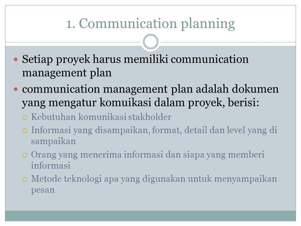 1. Communication planning Setiap proyek harus memiliki communication management plan communication management plan adalah dokumen yang mengatur komuik