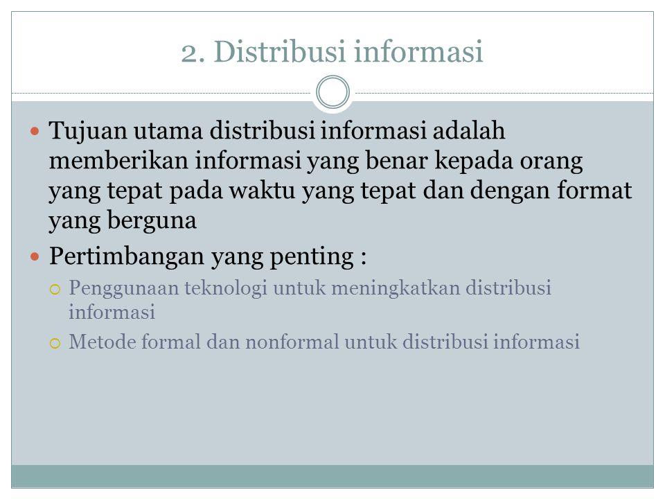 2. Distribusi informasi Tujuan utama distribusi informasi adalah memberikan informasi yang benar kepada orang yang tepat pada waktu yang tepat dan den