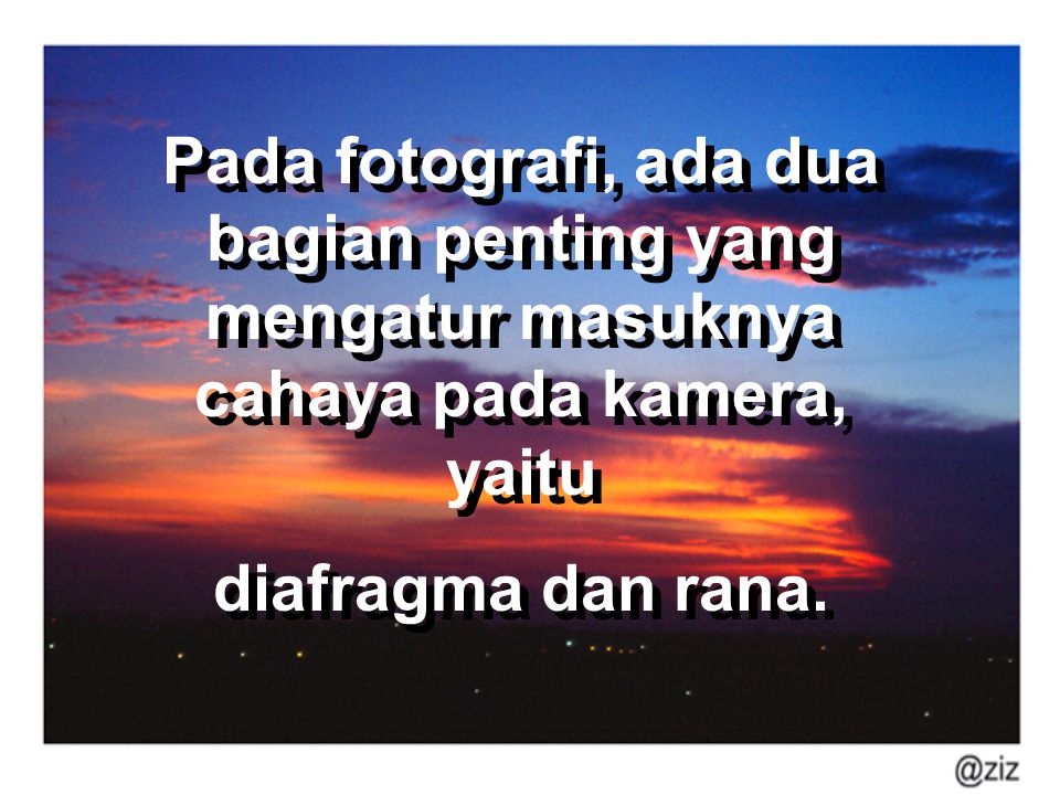 Pada fotografi, ada dua bagian penting yang mengatur masuknya cahaya pada kamera, yaitu diafragma dan rana. Pada fotografi, ada dua bagian penting yan