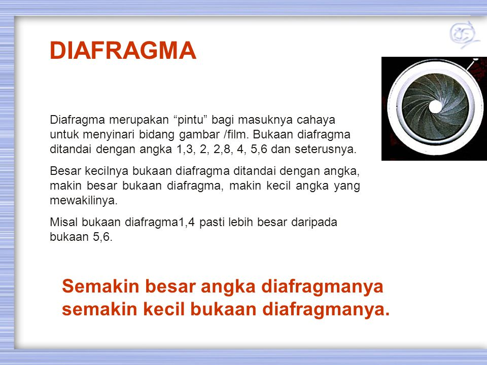 """Diafragma merupakan """"pintu"""" bagi masuknya cahaya untuk menyinari bidang gambar /film. Bukaan diafragma ditandai dengan angka 1,3, 2, 2,8, 4, 5,6 dan s"""