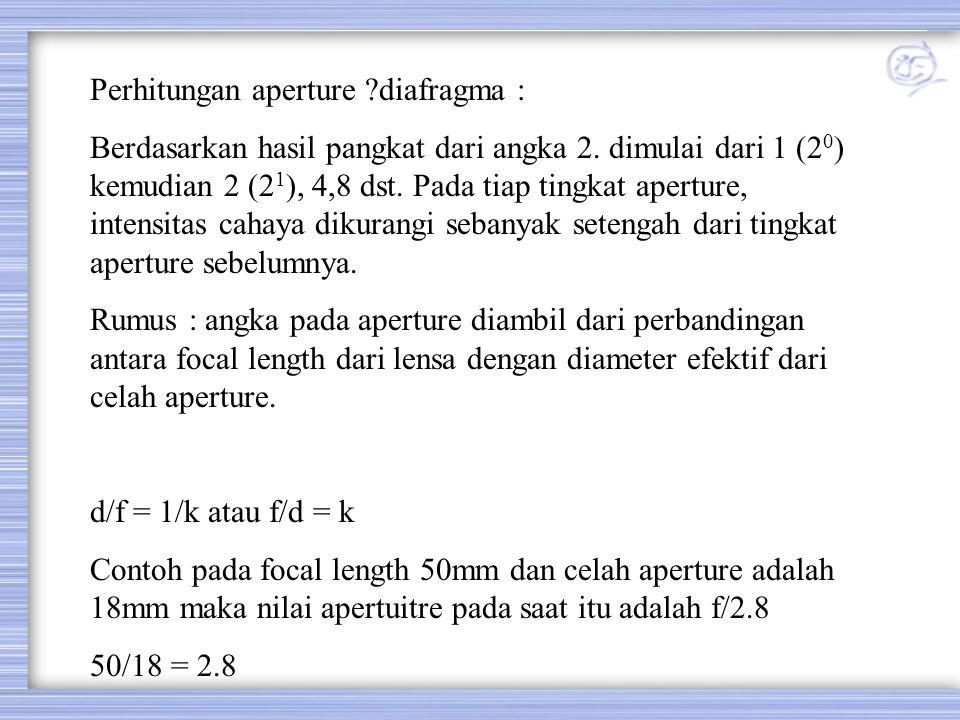 Perhitungan aperture ?diafragma : Berdasarkan hasil pangkat dari angka 2. dimulai dari 1 (2 0 ) kemudian 2 (2 1 ), 4,8 dst. Pada tiap tingkat aperture