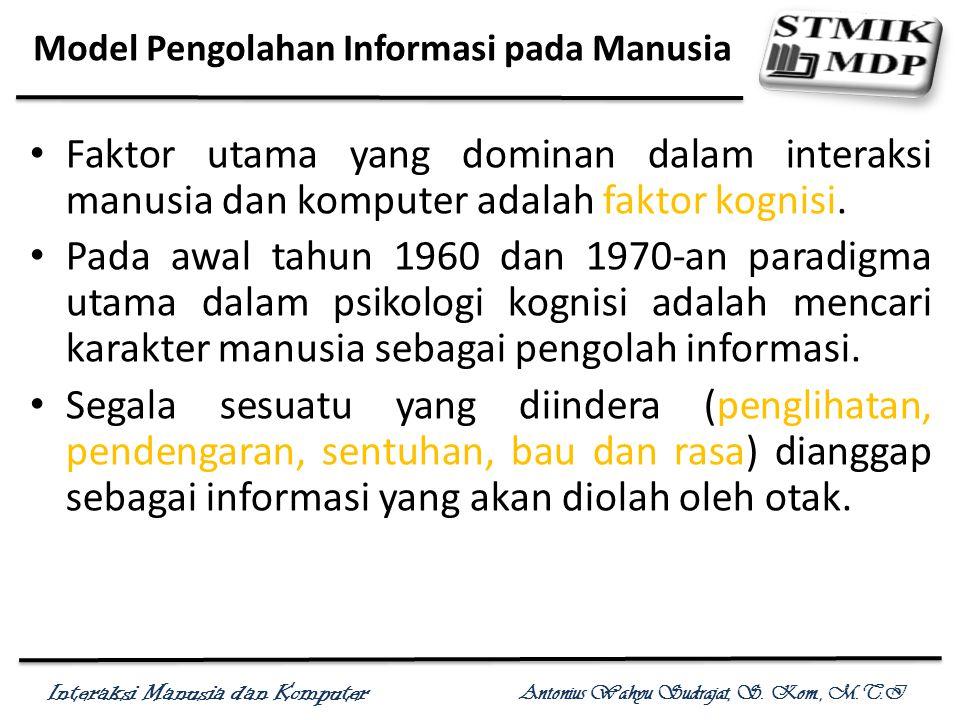 Interaksi Manusia dan Komputer Antonius Wahyu Sudrajat, S. Kom., M.T.I Model Pengolahan Informasi pada Manusia Faktor utama yang dominan dalam interak