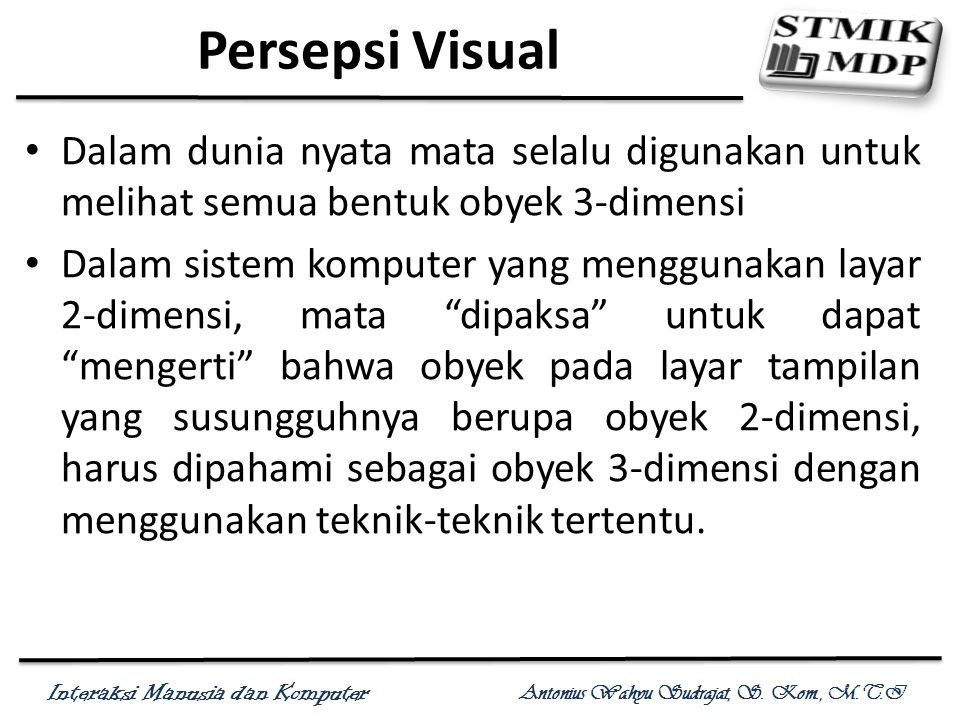 Interaksi Manusia dan Komputer Antonius Wahyu Sudrajat, S. Kom., M.T.I Persepsi Visual Dalam dunia nyata mata selalu digunakan untuk melihat semua ben