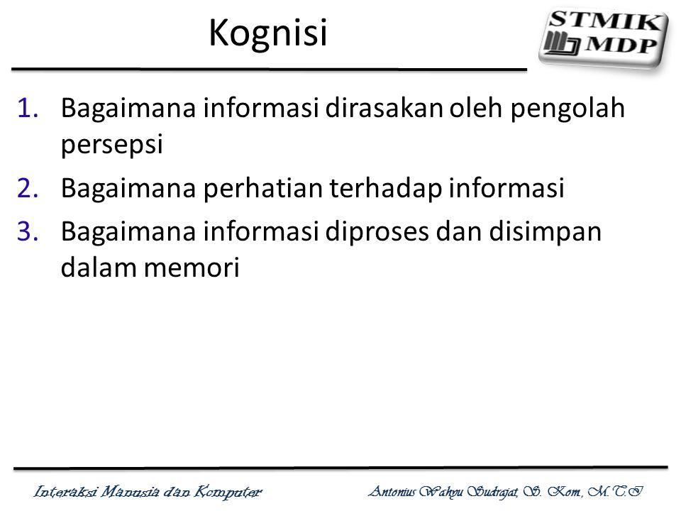 Interaksi Manusia dan Komputer Antonius Wahyu Sudrajat, S. Kom., M.T.I Kognisi 1.Bagaimana informasi dirasakan oleh pengolah persepsi 2.Bagaimana perh