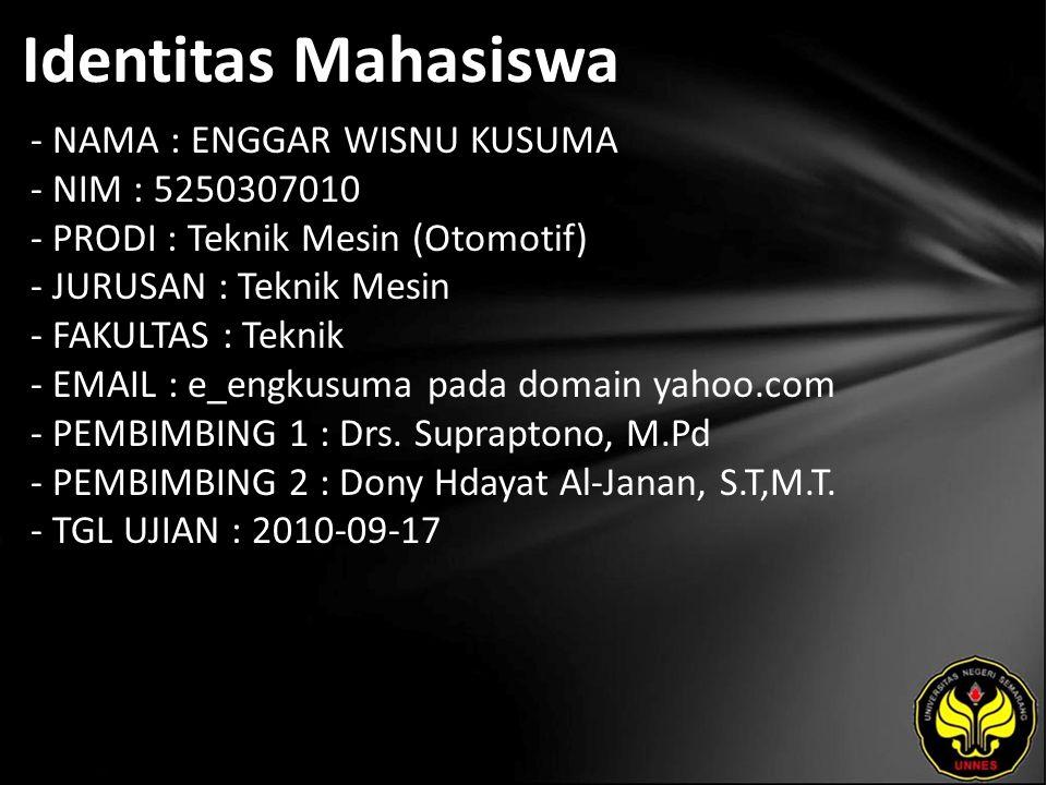 Identitas Mahasiswa - NAMA : ENGGAR WISNU KUSUMA - NIM : 5250307010 - PRODI : Teknik Mesin (Otomotif) - JURUSAN : Teknik Mesin - FAKULTAS : Teknik - EMAIL : e_engkusuma pada domain yahoo.com - PEMBIMBING 1 : Drs.