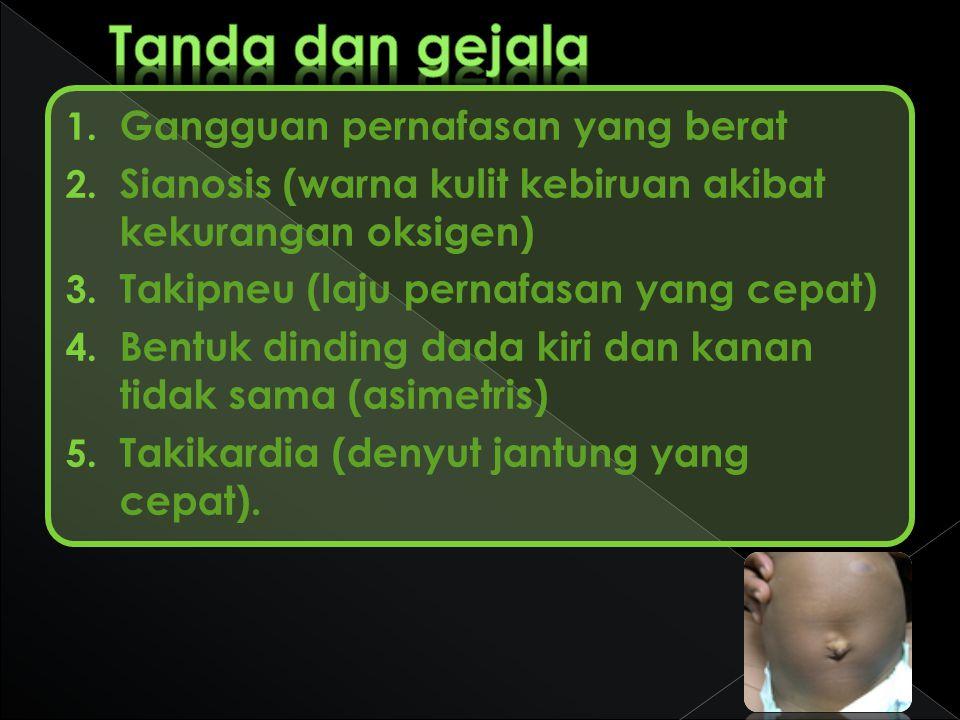 1. Gangguan pernafasan yang berat 2. Sianosis (warna kulit kebiruan akibat kekurangan oksigen) 3. Takipneu (laju pernafasan yang cepat) 4. Bentuk dind