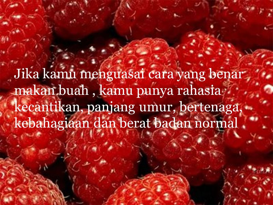 Jika kamu menguasai cara yang benar makan buah, kamu punya rahasia kecantikan, panjang umur, bertenaga, kebahagiaan dan berat badan normal