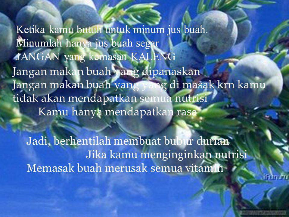 Ketika kamu butuh untuk minum jus buah. Minumlah hanya jus buah segar JANGAN yang kemasan KALENG Jangan makan buah yang dipanaskan Jangan makan buah y