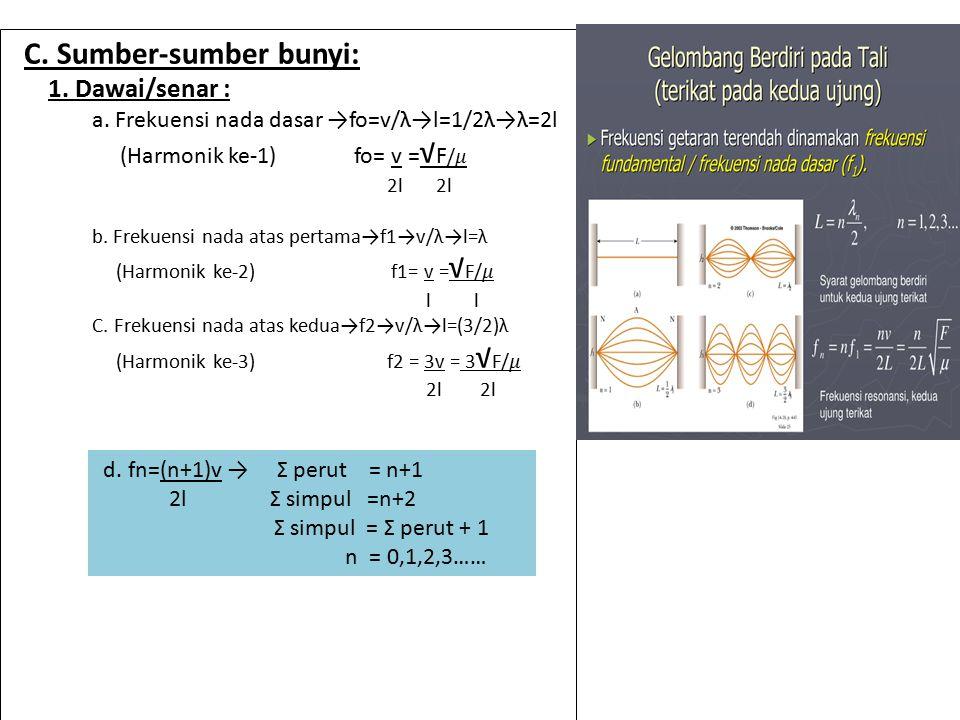 C. Sumber-sumber bunyi: 1. Dawai/senar : a. Frekuensi nada dasar →fo=v/λ→l=1/2λ→λ=2l (Harmonik ke-1) fo= v = √ F / 2l 2l b. Frekuensi nada atas pertam