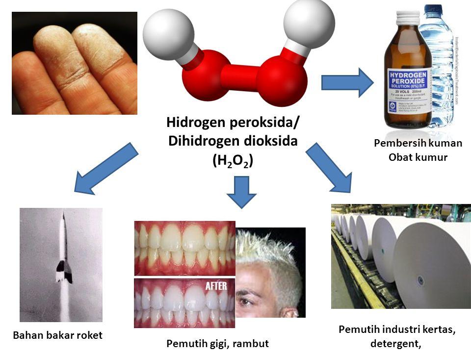 Pembersih kuman Obat kumur Hidrogen peroksida/ Dihidrogen dioksida (H 2 O 2 ) Pemutih industri kertas, detergent, Pemutih gigi, rambut Bahan bakar roket