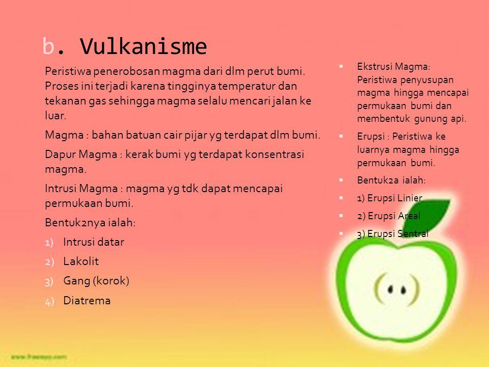 b. Vulkanisme Peristiwa penerobosan magma dari dlm perut bumi. Proses ini terjadi karena tingginya temperatur dan tekanan gas sehingga magma selalu me