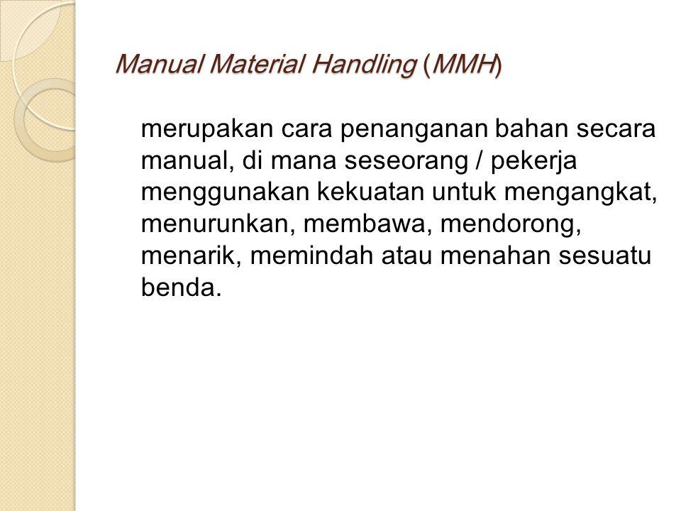 Manual Material Handling (MMH) merupakan cara penanganan bahan secara manual, di mana seseorang / pekerja menggunakan kekuatan untuk mengangkat, menurunkan, membawa, mendorong, menarik, memindah atau menahan sesuatu benda.