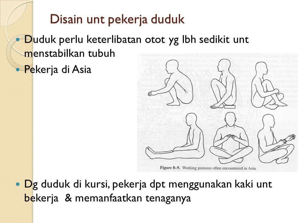 Disain unt pekerja duduk Duduk perlu keterlibatan otot yg lbh sedikit unt menstabilkan tubuh Pekerja di Asia Dg duduk di kursi, pekerja dpt menggunakan kaki unt bekerja & memanfaatkan tenaganya