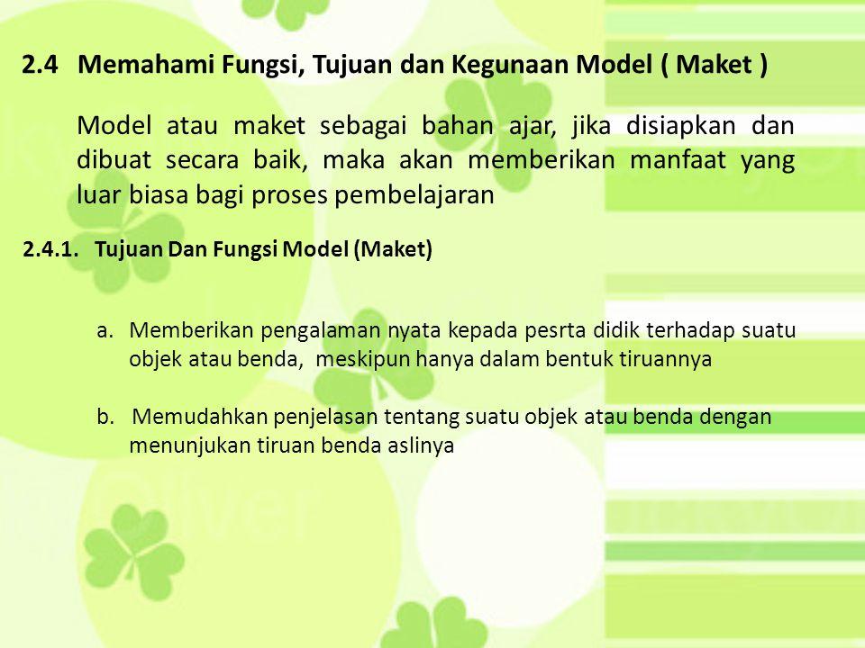 2.4 Memahami Fungsi, Tujuan dan Kegunaan Model ( Maket ) 2.4.1. Tujuan Dan Fungsi Model (Maket) Model atau maket sebagai bahan ajar, jika disiapkan da