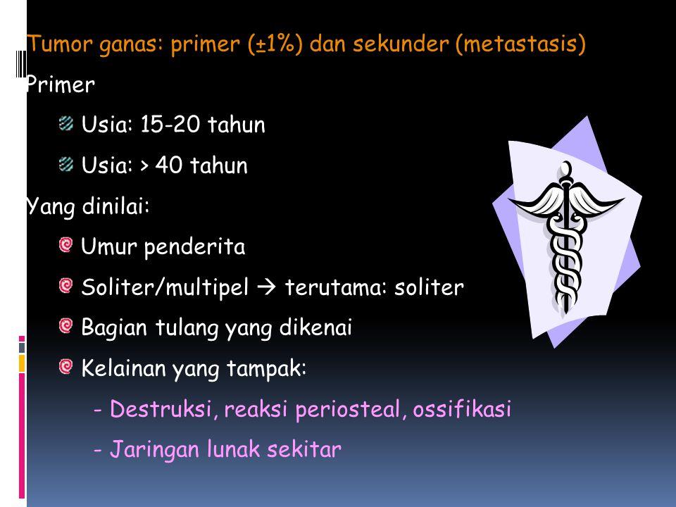 Tumor ganas: primer (±1%) dan sekunder (metastasis) Primer Usia: 15-20 tahun Usia: > 40 tahun Yang dinilai: Umur penderita Soliter/multipel  terutama: soliter Bagian tulang yang dikenai Kelainan yang tampak: - Destruksi, reaksi periosteal, ossifikasi - Jaringan lunak sekitar
