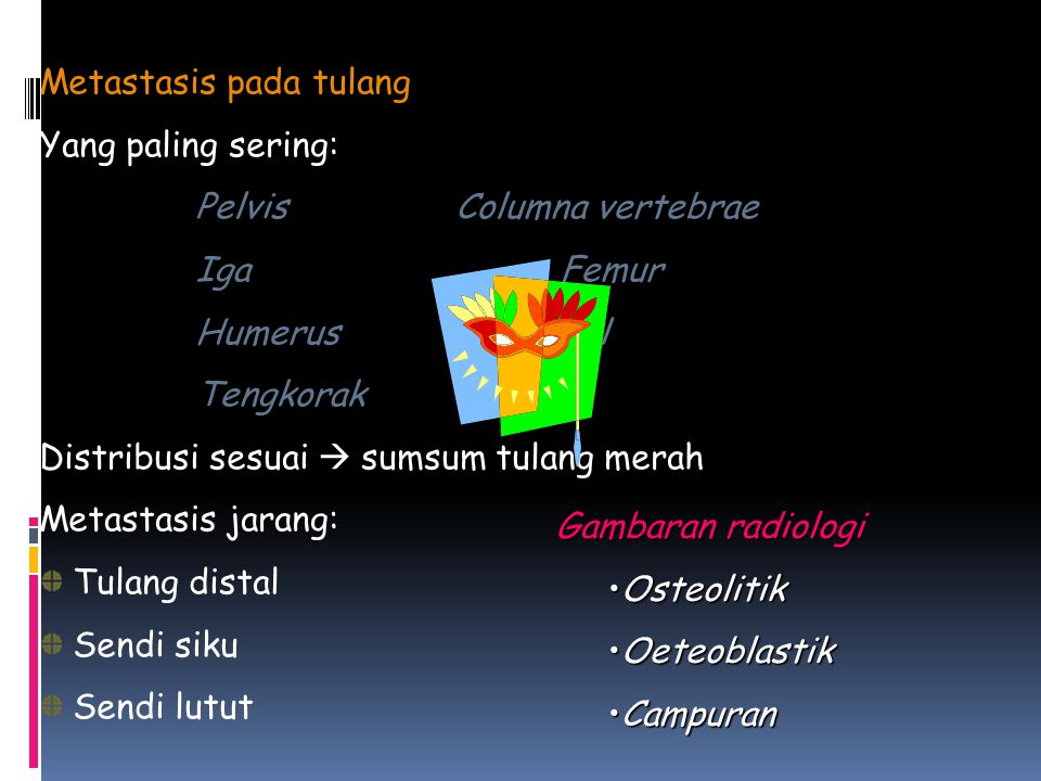 Metastasis pada tulang Yang paling sering: PelvisColumna vertebrae IgaFemur HumerusProksimal Tengkorak Distribusi sesuai  sumsum tulang merah Metastasis jarang: Tulang distal Sendi siku Sendi lutut Gambaran radiologi OsteolitikOsteolitik OeteoblastikOeteoblastik CampuranCampuran