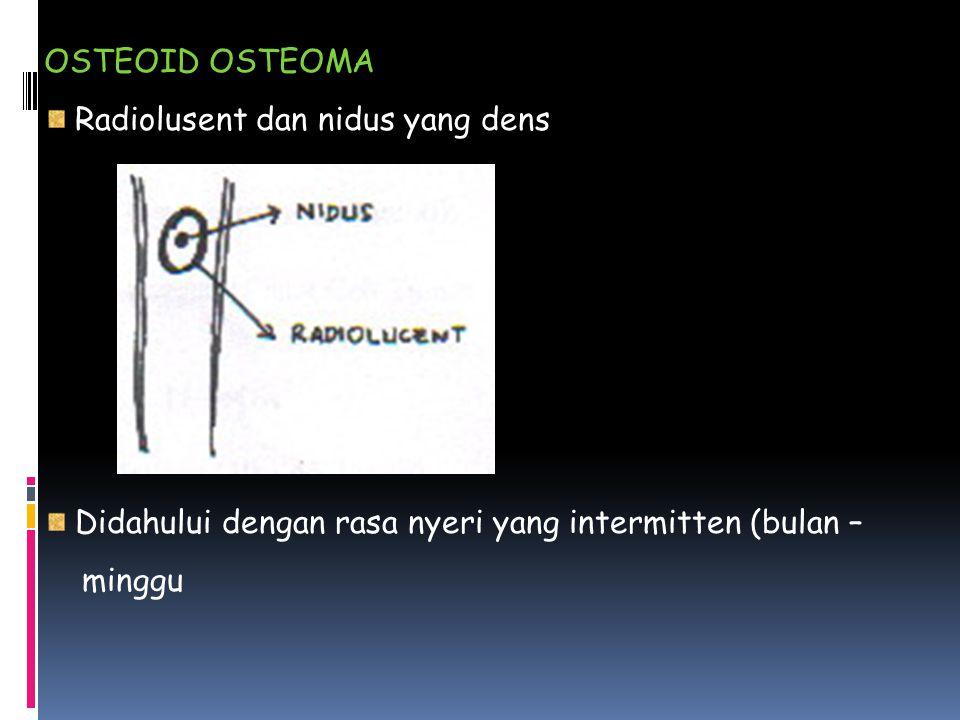 OSTEOID OSTEOMA Radiolusent dan nidus yang dens Didahului dengan rasa nyeri yang intermitten (bulan – minggu