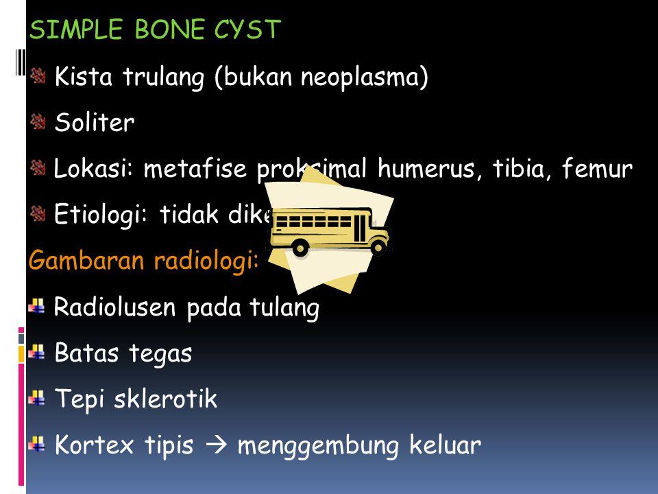 SIMPLE BONE CYST Kista trulang (bukan neoplasma) Soliter Lokasi: metafise proksimal humerus, tibia, femur Etiologi: tidak diketahui Gambaran radiologi: Radiolusen pada tulang Batas tegas Tepi sklerotik Kortex tipis  menggembung keluar