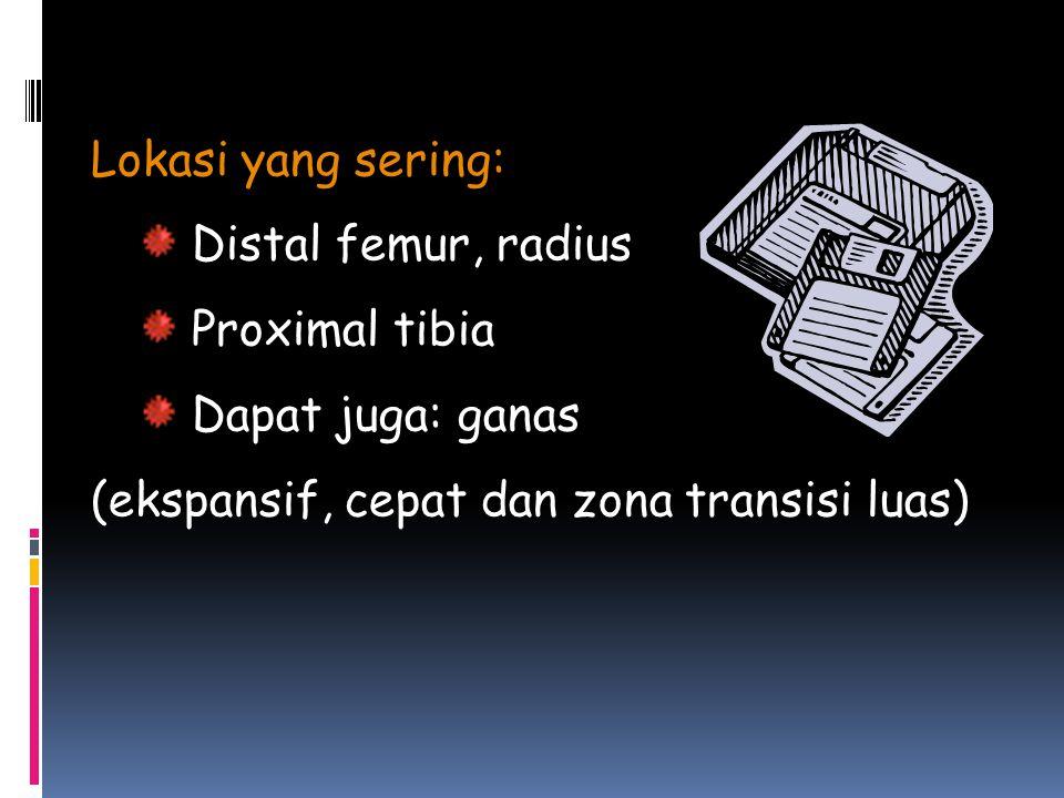 Lokasi yang sering: Distal femur, radius Proximal tibia Dapat juga: ganas (ekspansif, cepat dan zona transisi luas)