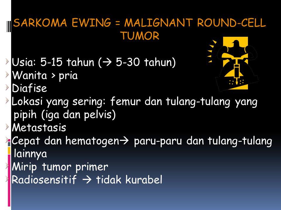 SARKOMA EWING = MALIGNANT ROUND-CELL TUMOR Usia: 5-15 tahun (  5-30 tahun) Wanita > pria Diafise Lokasi yang sering: femur dan tulang-tulang yang pipih (iga dan pelvis) Metastasis Cepat dan hematogen  paru-paru dan tulang-tulang lainnya Mirip tumor primer Radiosensitif  tidak kurabel