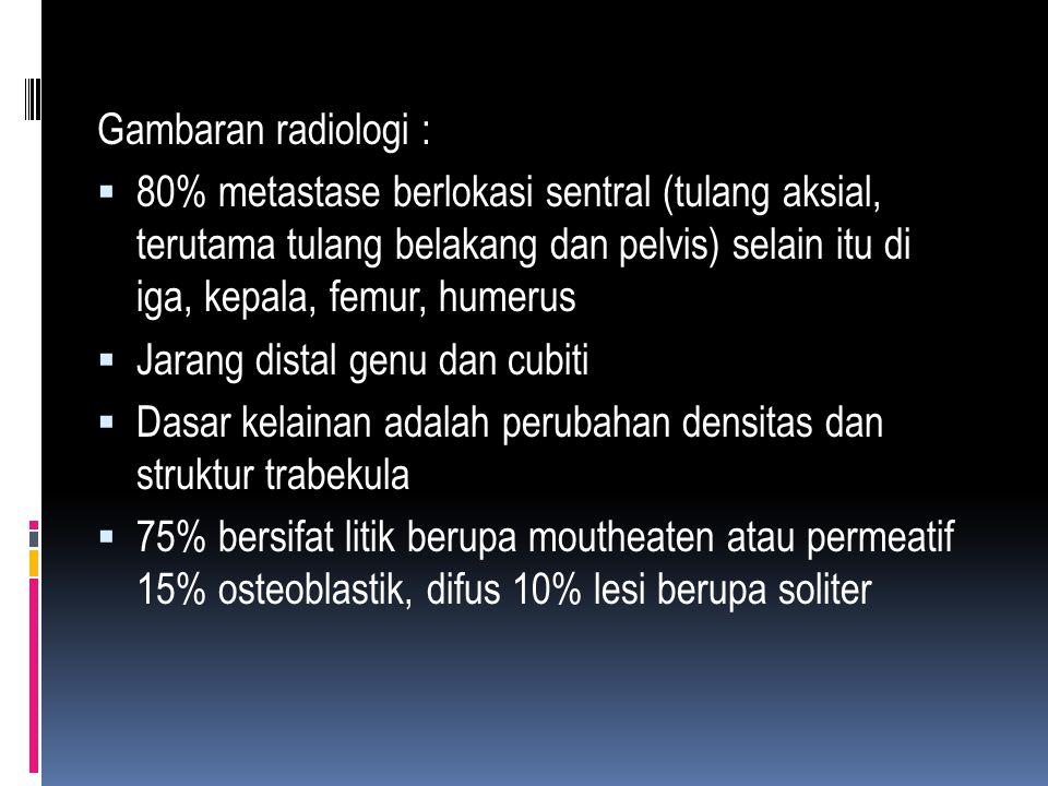Gambaran radiologi :  80% metastase berlokasi sentral (tulang aksial, terutama tulang belakang dan pelvis) selain itu di iga, kepala, femur, humerus  Jarang distal genu dan cubiti  Dasar kelainan adalah perubahan densitas dan struktur trabekula  75% bersifat litik berupa moutheaten atau permeatif 15% osteoblastik, difus 10% lesi berupa soliter