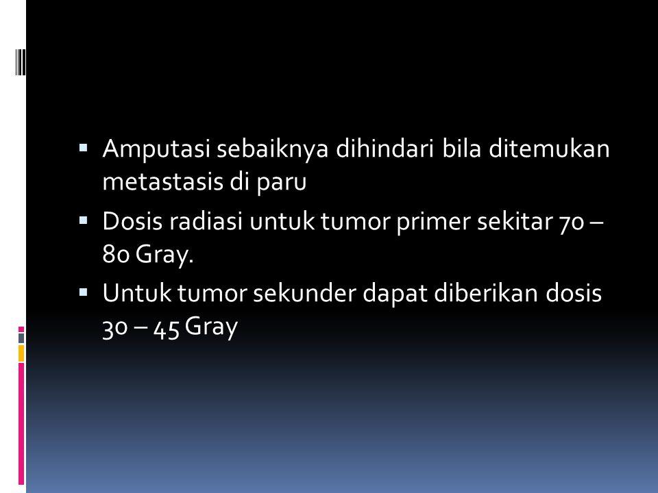  Amputasi sebaiknya dihindari bila ditemukan metastasis di paru  Dosis radiasi untuk tumor primer sekitar 70 – 80 Gray.